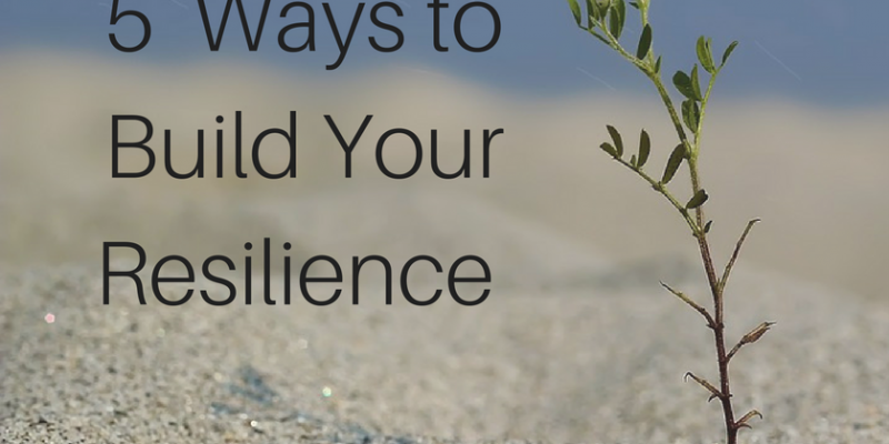 5 Ways To Build Your Resilience